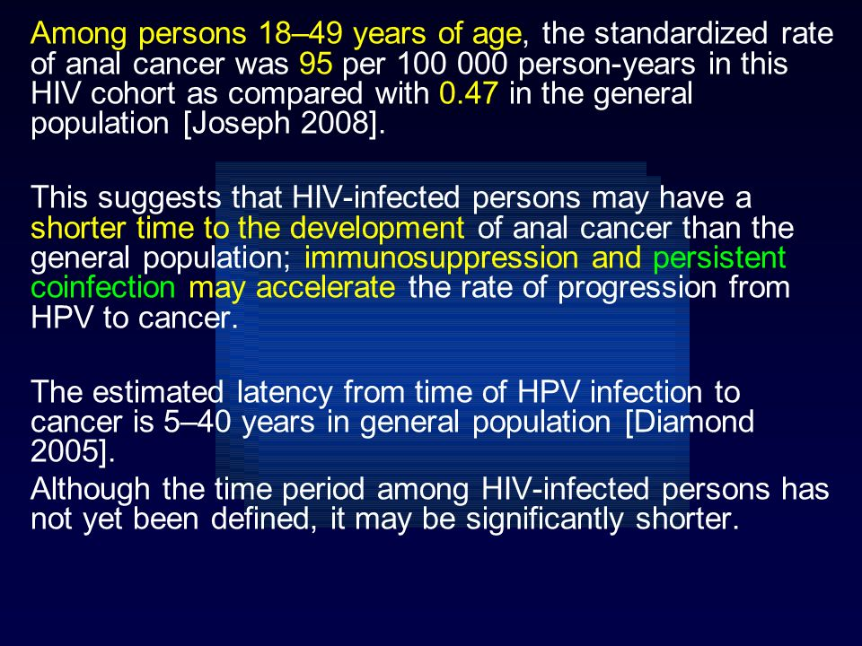 Among persons 18–49 years of age, the standardized rate of anal cancer was 95 per 100 000 person-years in this HIV cohort as compared with 0.47 in the general population [Joseph 2008].